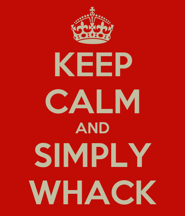 KEEP CALM AND SIMPLY WHACK