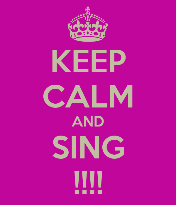 KEEP CALM AND SING !!!!
