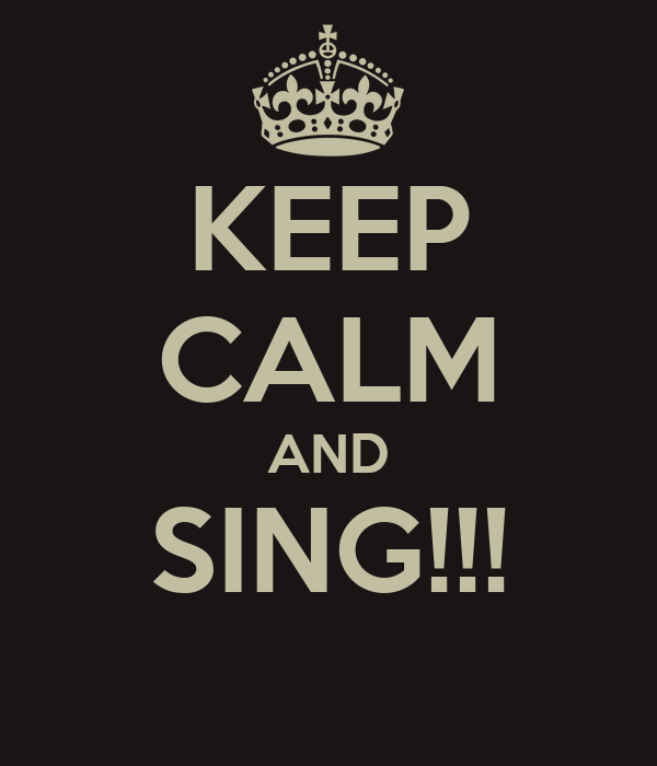 KEEP CALM AND SING!!!