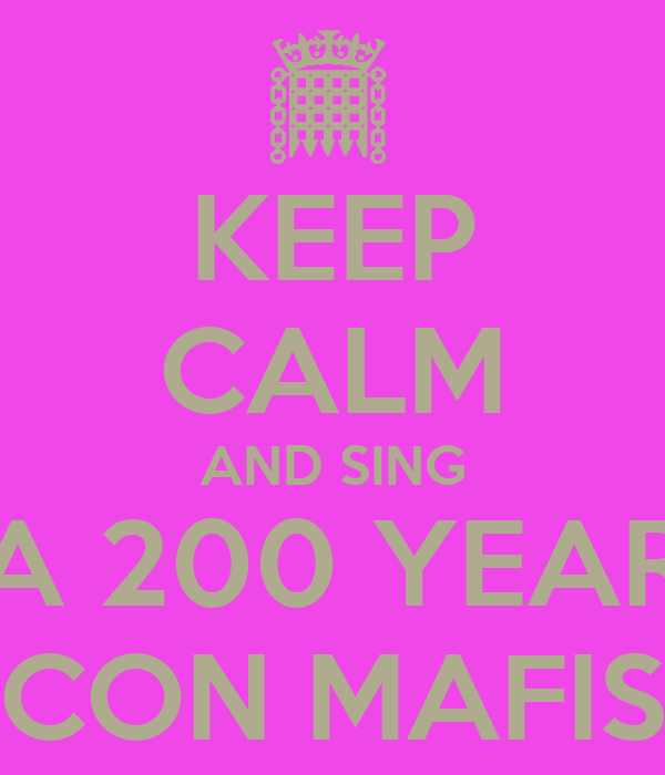 KEEP CALM AND SING A 200 YEAR CON MAFIS