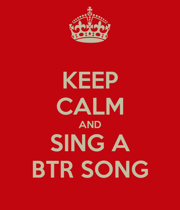 KEEP CALM AND SING A BTR SONG