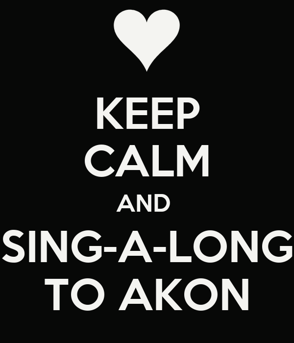 KEEP CALM AND  SING-A-LONG TO AKON
