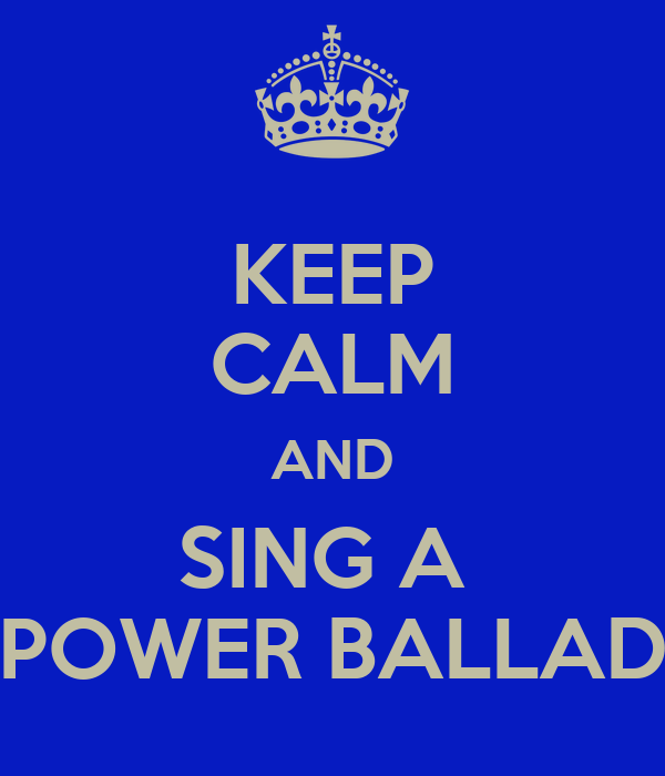 KEEP CALM AND SING A  POWER BALLAD