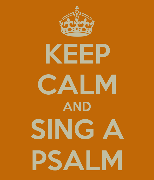 KEEP CALM AND SING A PSALM