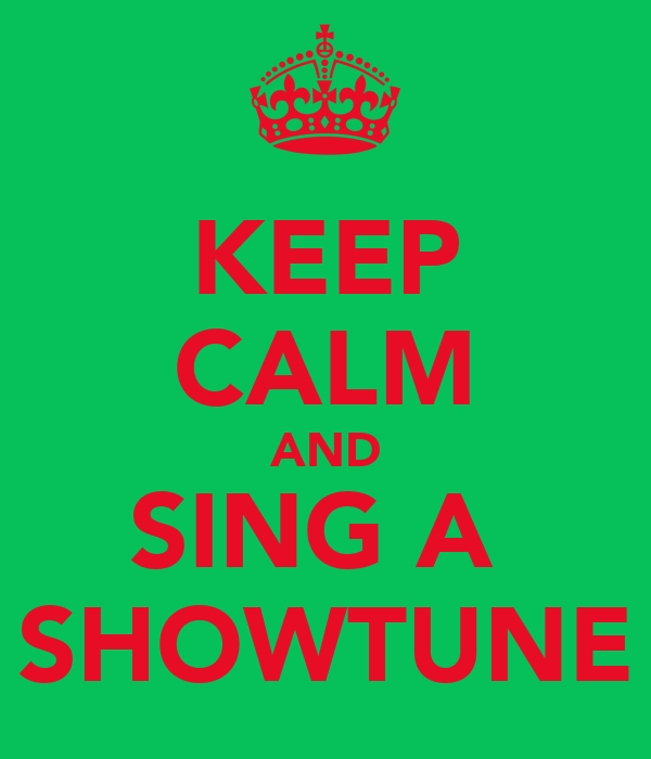 KEEP CALM AND SING A  SHOWTUNE