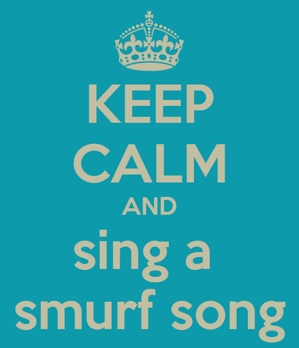 KEEP CALM AND sing a  smurf song