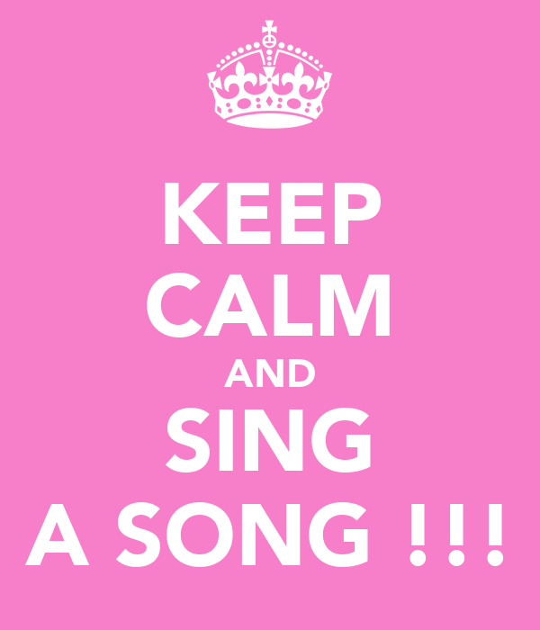 KEEP CALM AND SING A SONG !!!