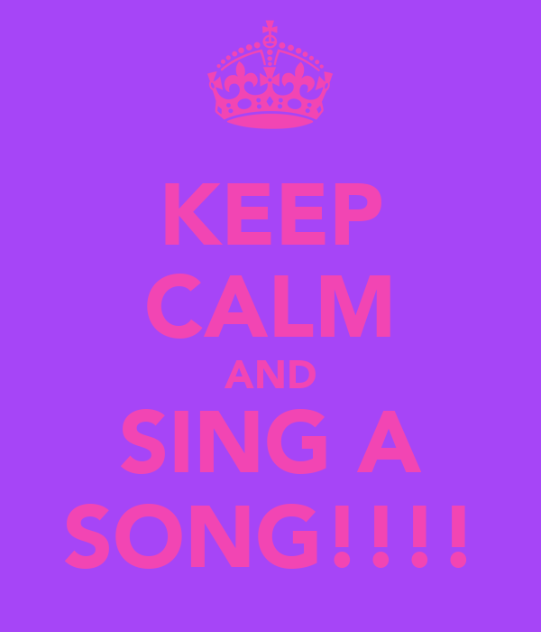 KEEP CALM AND SING A SONG!!!!