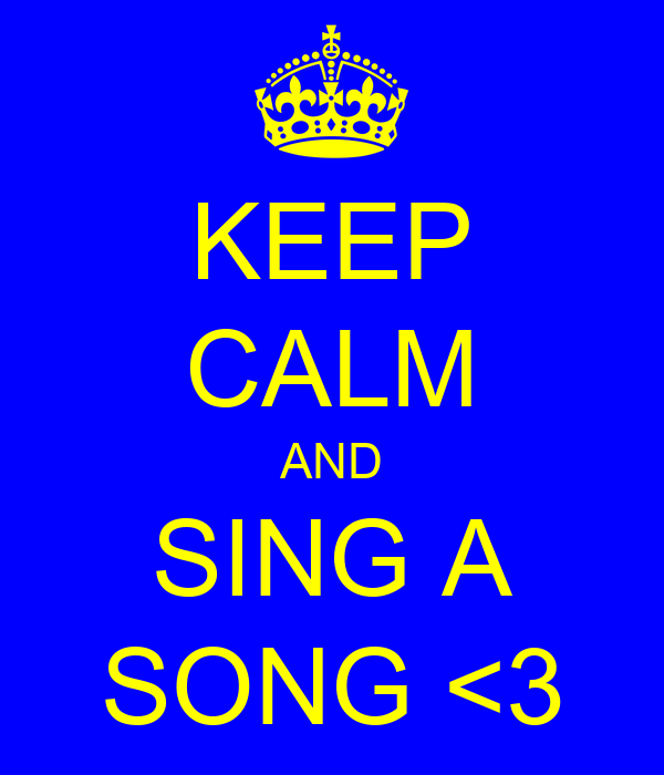 KEEP CALM AND SING A SONG <3