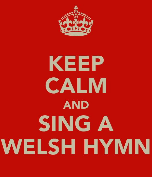 KEEP CALM AND SING A WELSH HYMN