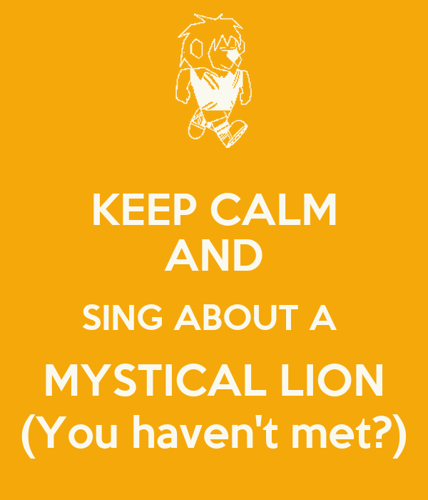 KEEP CALM AND SING ABOUT A  MYSTICAL LION (You haven't met?)