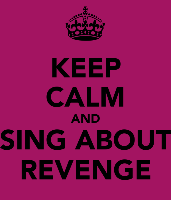 KEEP CALM AND SING ABOUT REVENGE