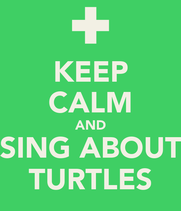 KEEP CALM AND SING ABOUT TURTLES