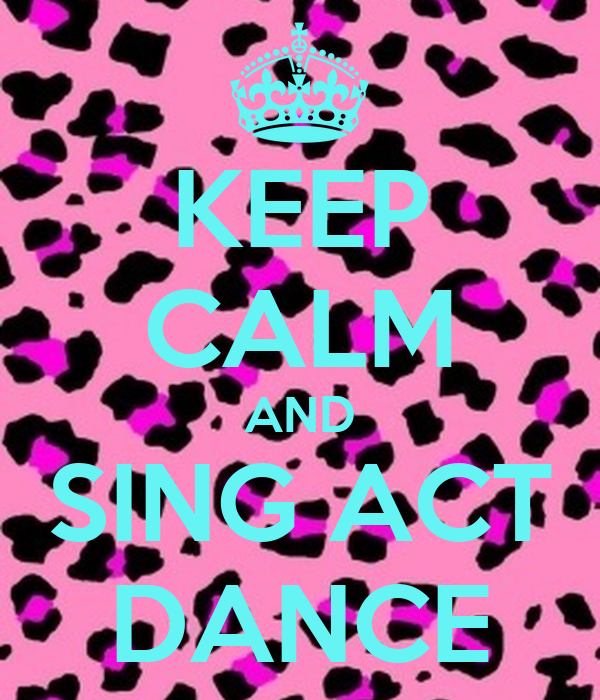 KEEP CALM AND SING ACT DANCE