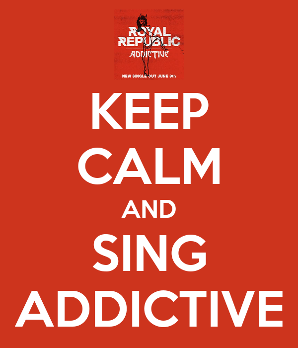 KEEP CALM AND SING ADDICTIVE