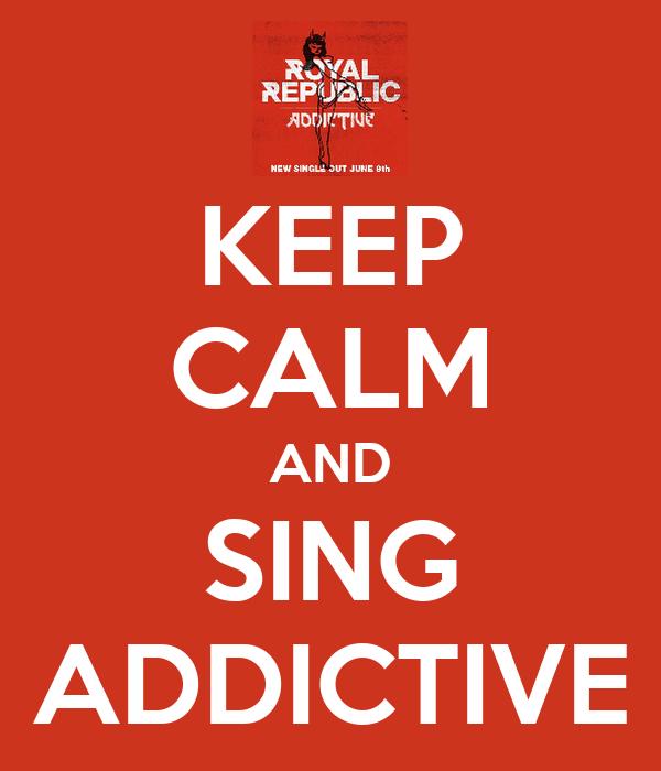 KEEP CALM AND SING ADDICTIVE