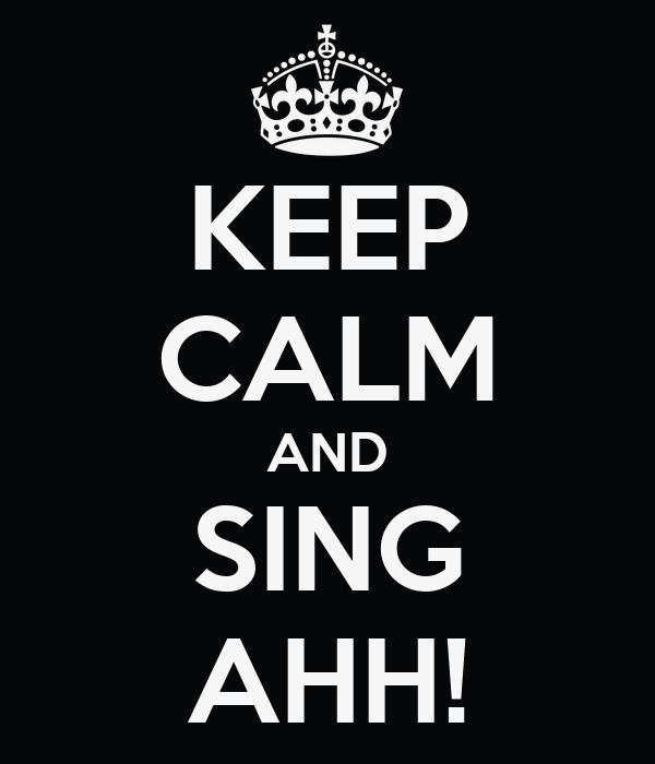KEEP CALM AND SING AHH!