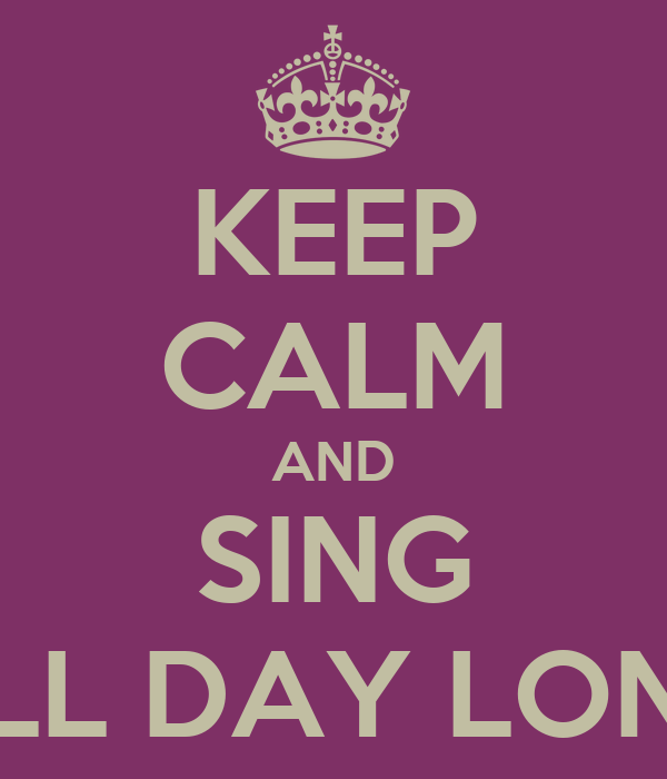 KEEP CALM AND SING ALL DAY LONG