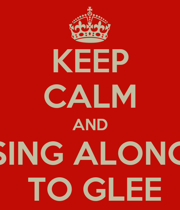 KEEP CALM AND SING ALONG  TO GLEE