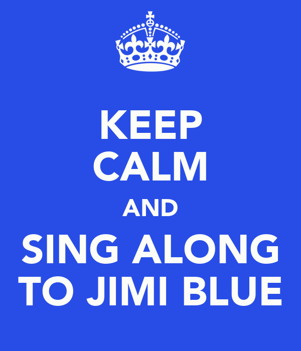 KEEP  CALM AND SING ALONG TO JIMI BLUE
