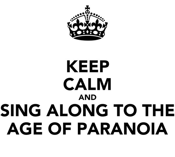 KEEP CALM AND SING ALONG TO THE AGE OF PARANOIA