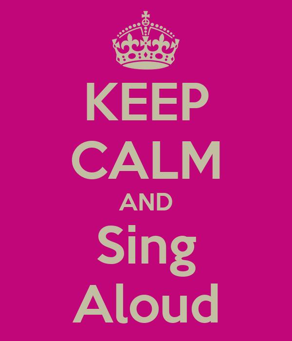 KEEP CALM AND Sing Aloud