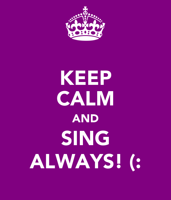 KEEP CALM AND SING ALWAYS! (: