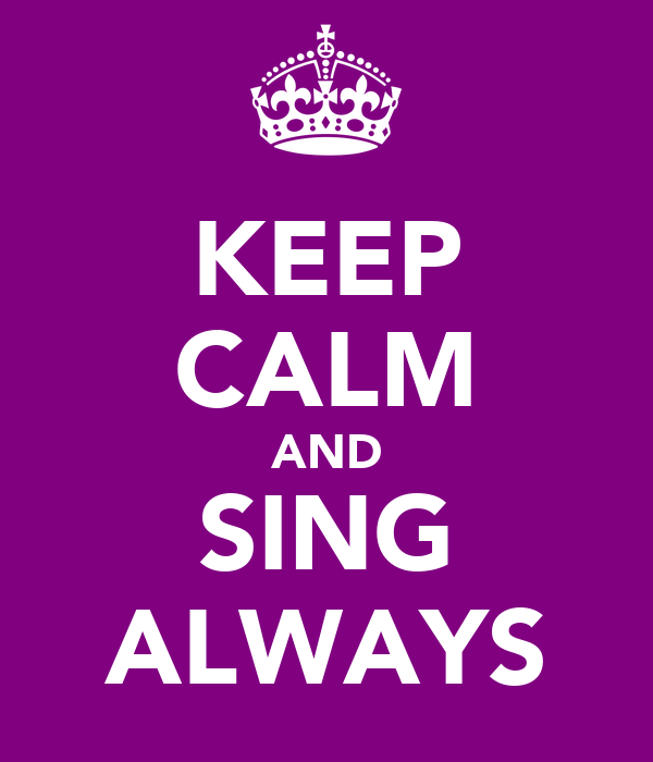 KEEP CALM AND SING ALWAYS