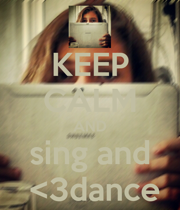 KEEP CALM AND sing and  <3dance