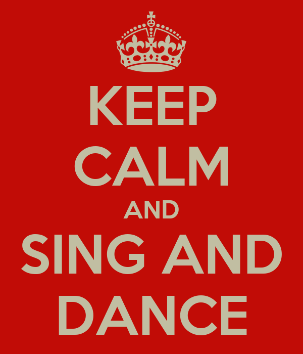 KEEP CALM AND SING AND DANCE