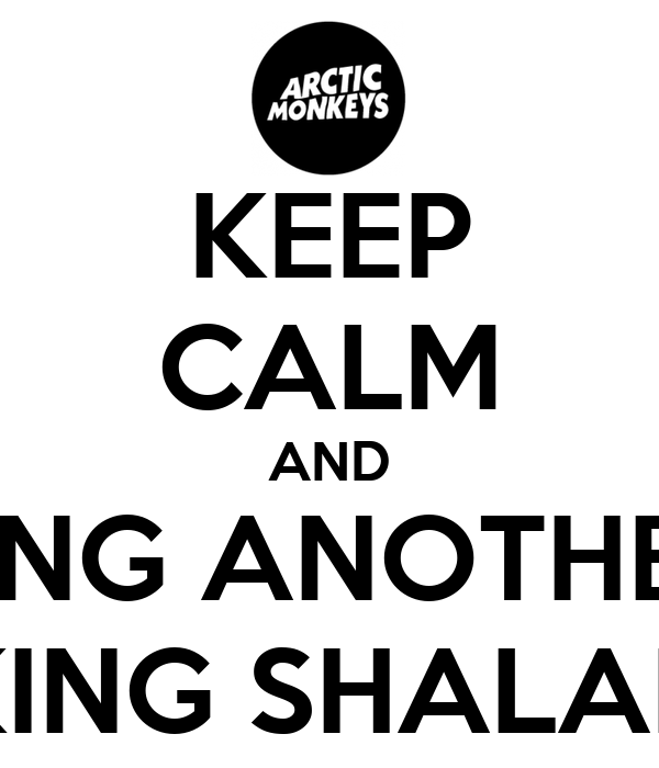 KEEP CALM AND SING ANOTHER FUCKING SHALALALA
