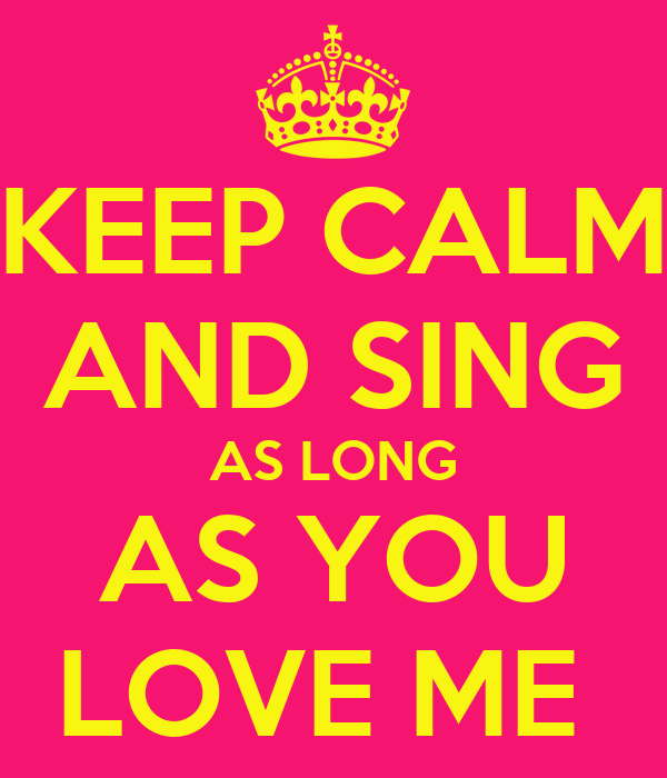KEEP CALM AND SING AS LONG AS YOU LOVE ME