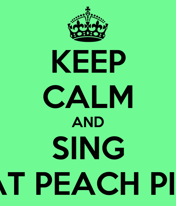 KEEP CALM AND SING AT PEACH PIT
