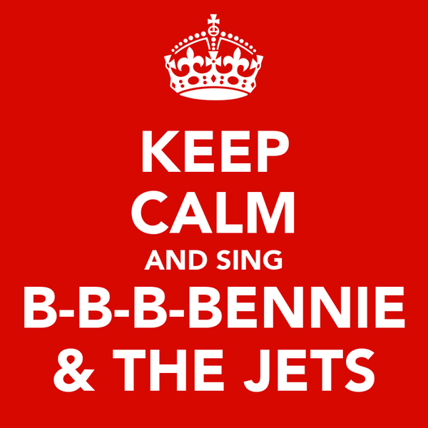 KEEP CALM AND SING B-B-B-BENNIE & THE JETS