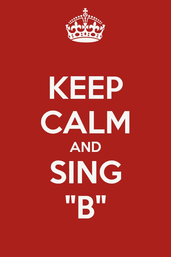 "KEEP CALM AND SING ""B"""
