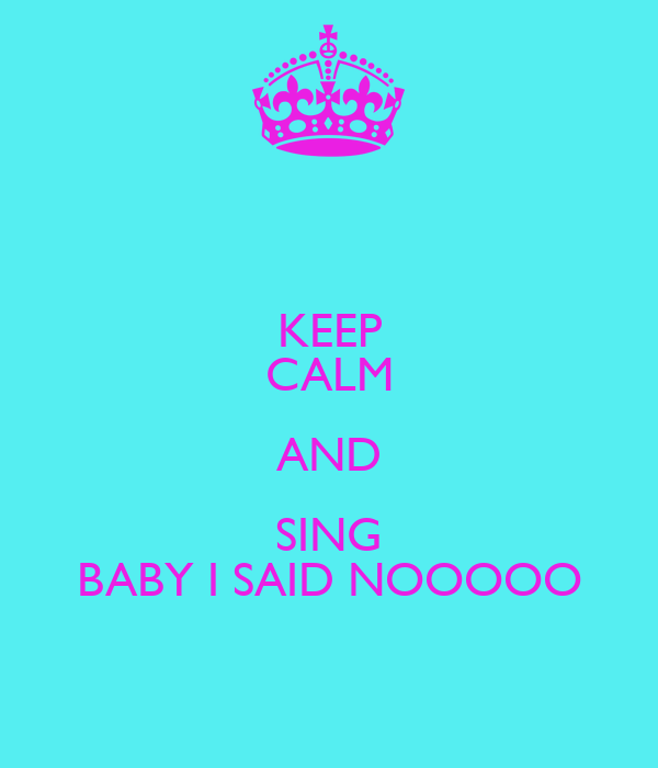 KEEP CALM AND SING BABY I SAID NOOOOO