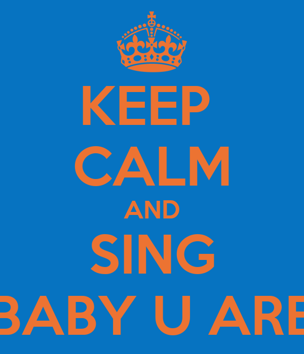 KEEP  CALM AND SING BABY U ARE