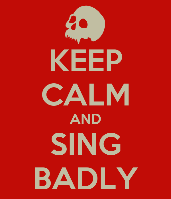KEEP CALM AND SING BADLY
