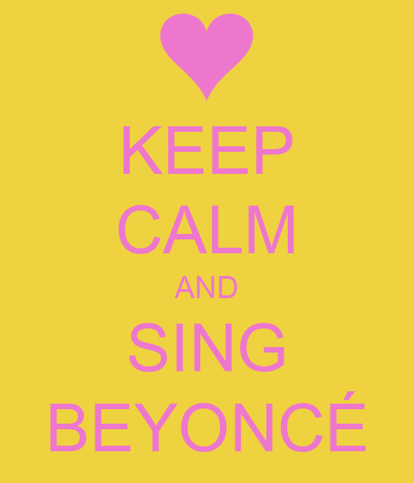 KEEP CALM AND SING BEYONCÉ
