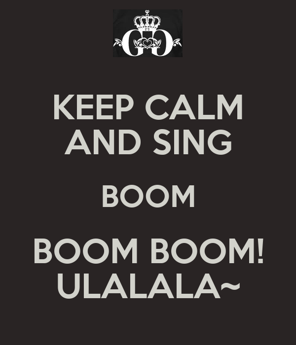 KEEP CALM AND SING BOOM BOOM BOOM! ULALALA~
