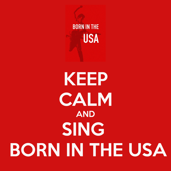 KEEP CALM AND SING   BORN IN THE USA