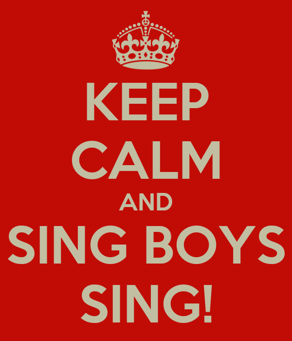 KEEP CALM AND SING BOYS SING!