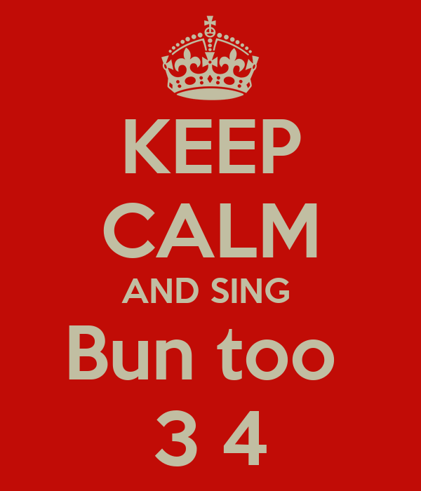 KEEP CALM AND SING  Bun too  3 4