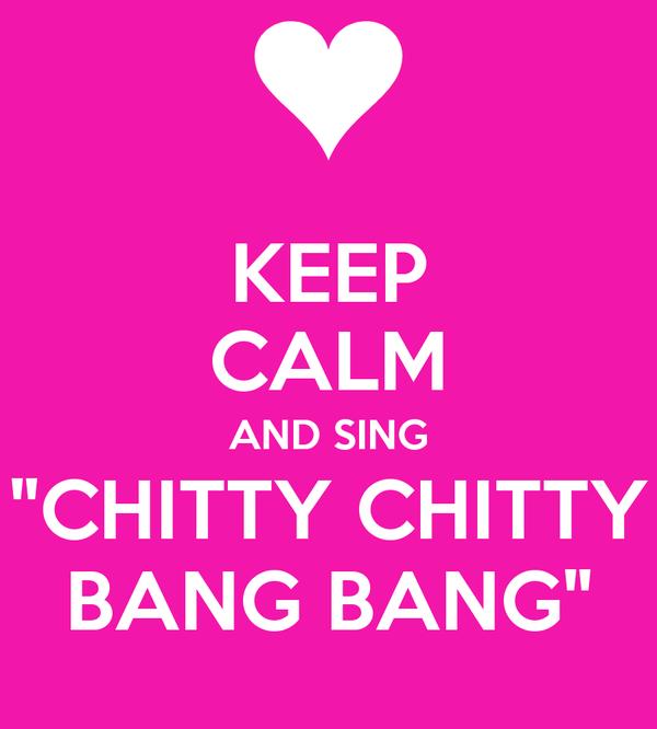 """KEEP CALM AND SING """"CHITTY CHITTY BANG BANG"""""""