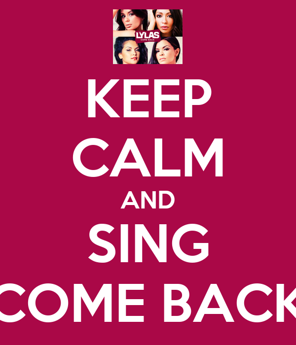 KEEP CALM AND SING COME BACK
