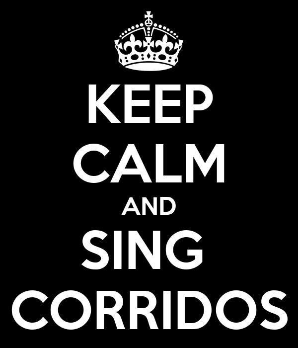KEEP CALM AND SING  CORRIDOS