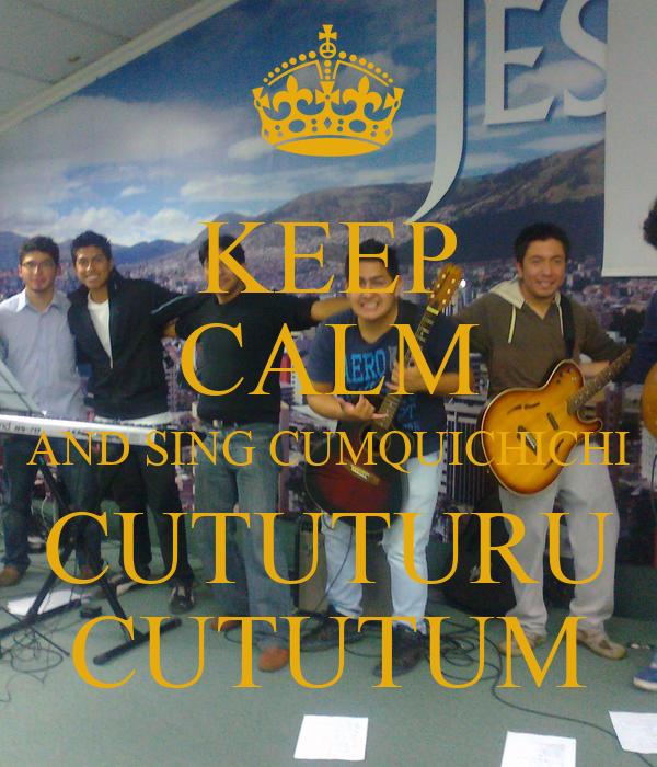 KEEP CALM AND SING CUMQUICHICHI CUTUTURU CUTUTUM