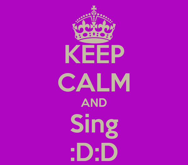 KEEP CALM AND Sing :D:D