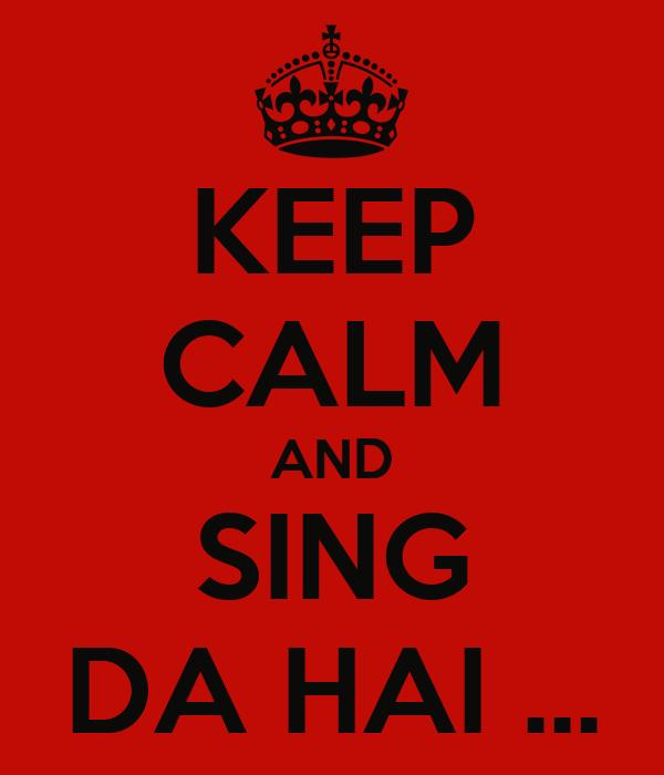 KEEP CALM AND SING DA HAI ...