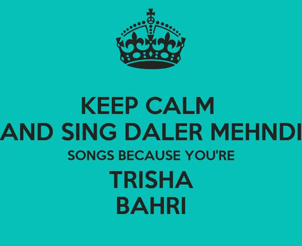 KEEP CALM  AND SING DALER MEHNDI SONGS BECAUSE YOU'RE TRISHA BAHRI